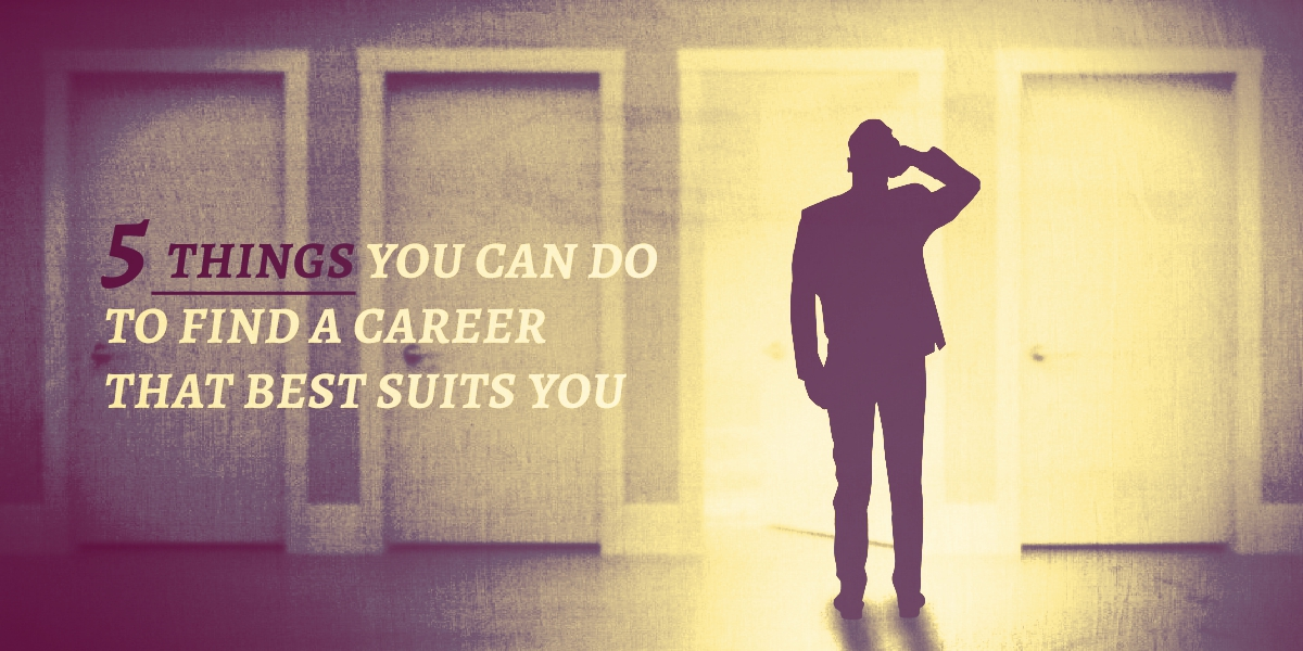 5 Things You Can Do to Find a Career That Best Suits You